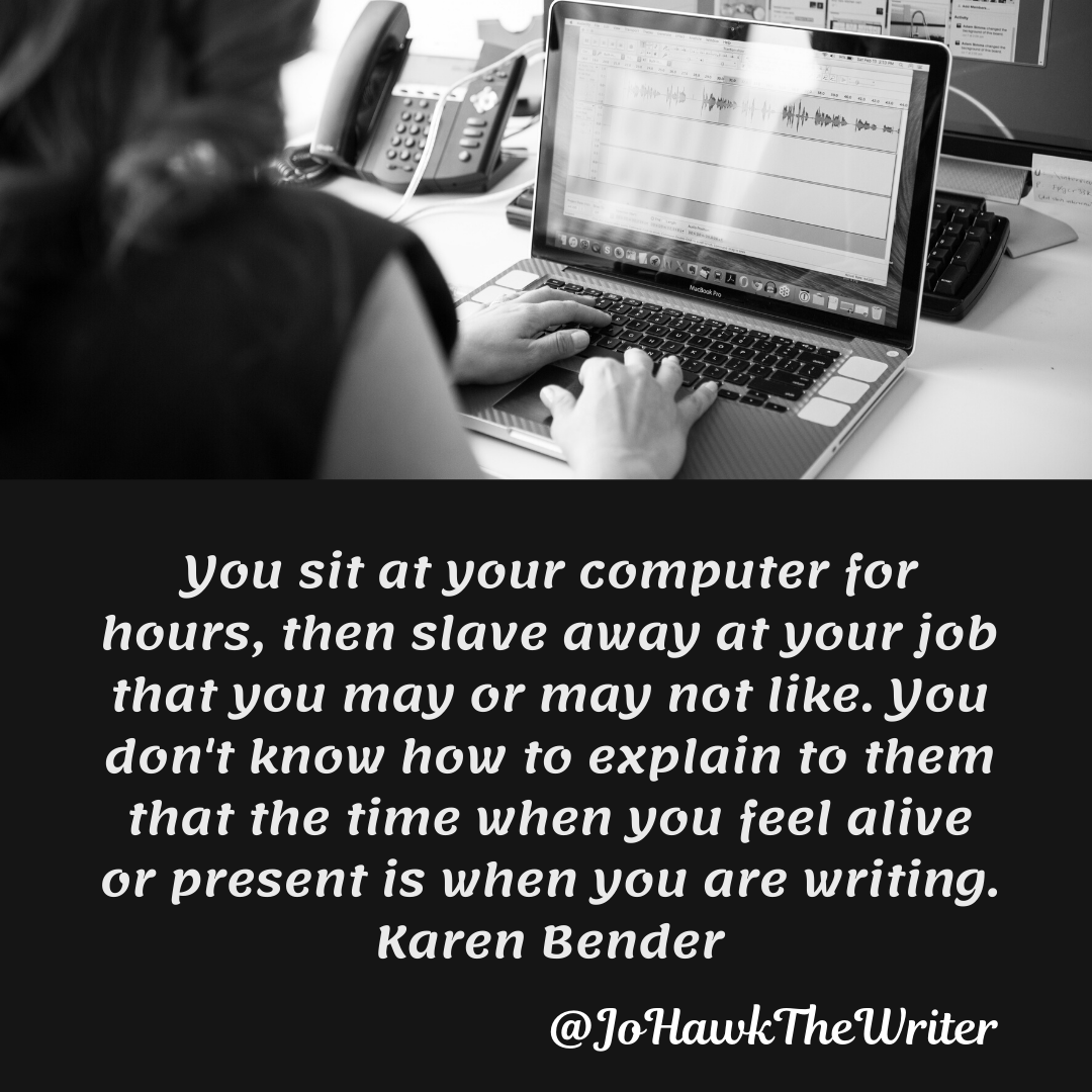 You sit at your computer for hours, then slave away at your job that you may or may not like. You don't know how to explain to them that the time when you feel alive or present is when you are writing. Karen Bender