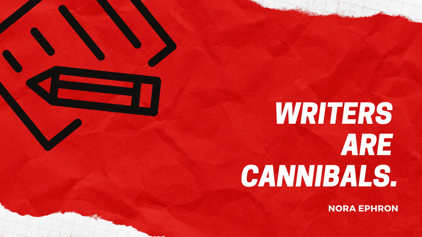 """""""Writers are cannibals.""""—Nora Ephron"""