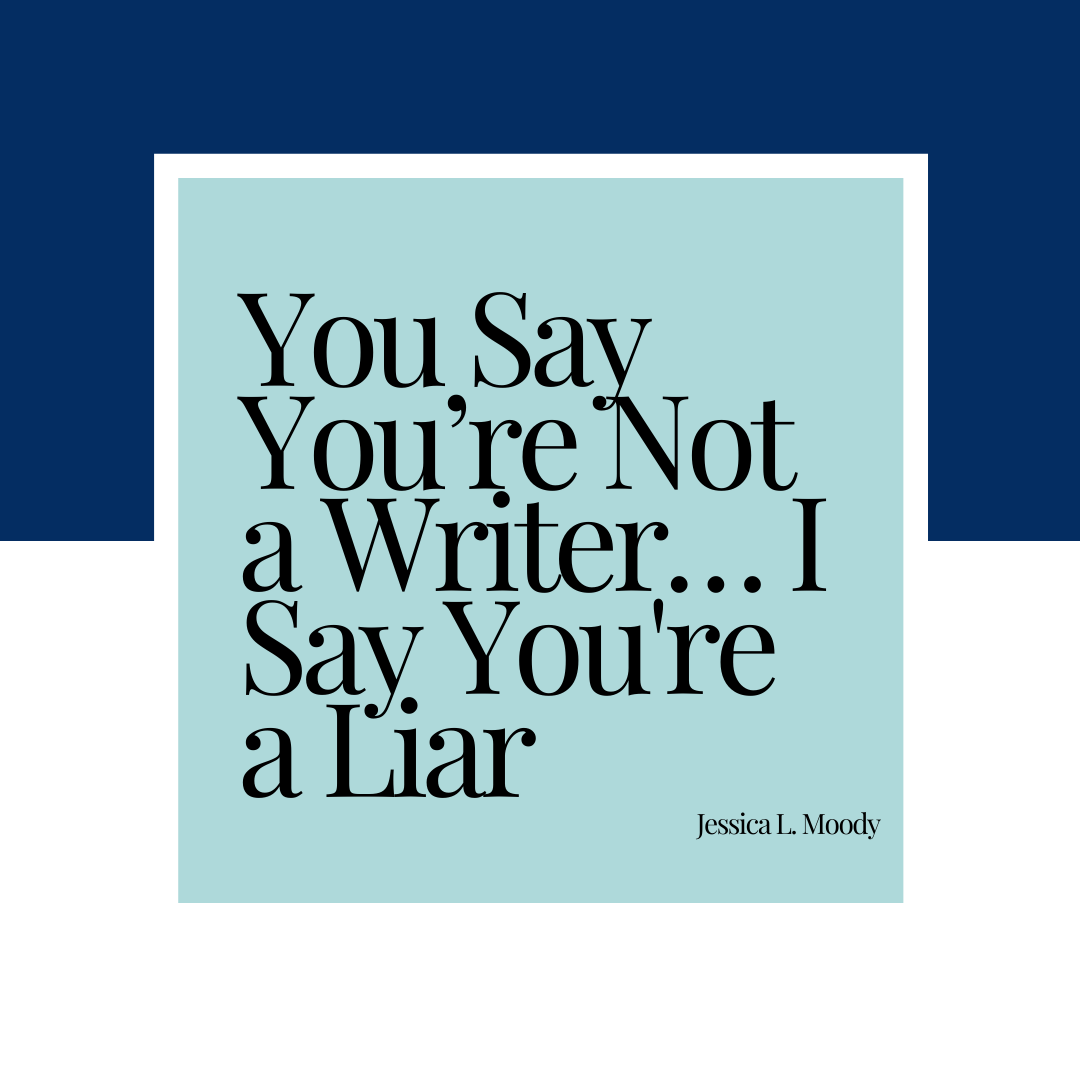 You Say You're Not a Writer… I Say You're a Liar Jessica L. Moody