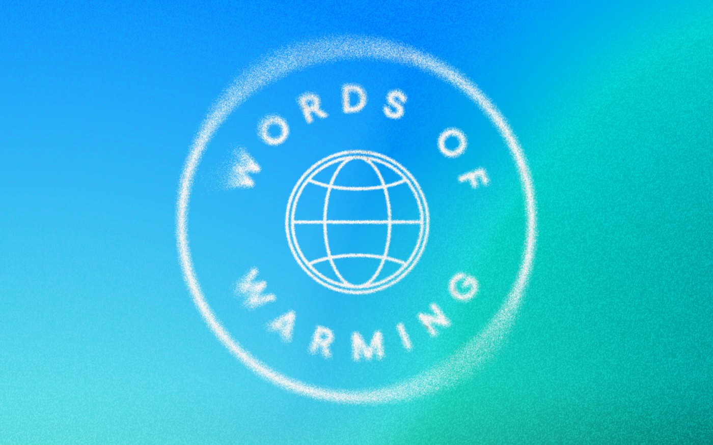 """Words of Warming"" curved around a globe with meridians, all in a big circle. The background is a blue-to-teal-to-green gradient. A radial motion blur effect and noise have been added."