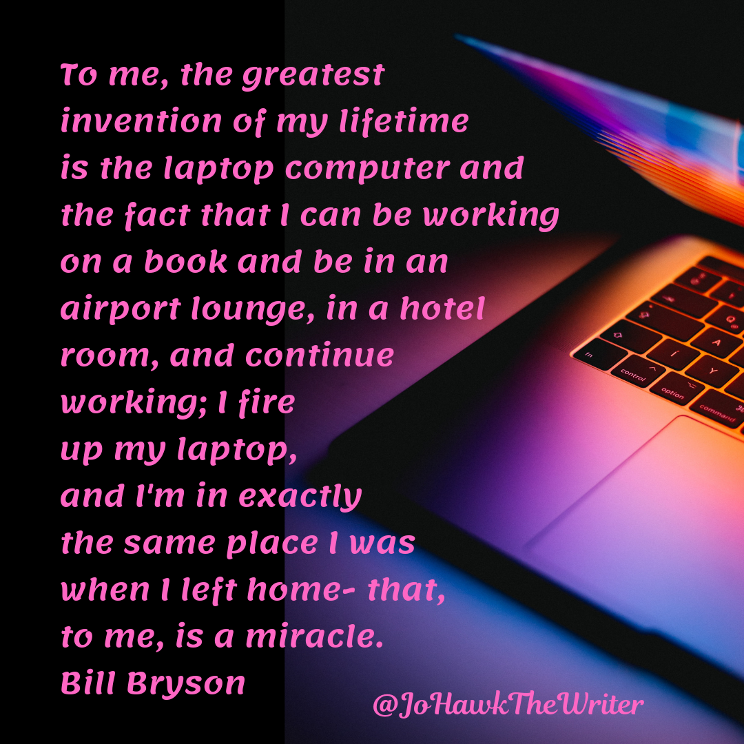 To me, the greatest invention of my lifetime is the laptop computer and the fact that I can be working on a book and be in an
