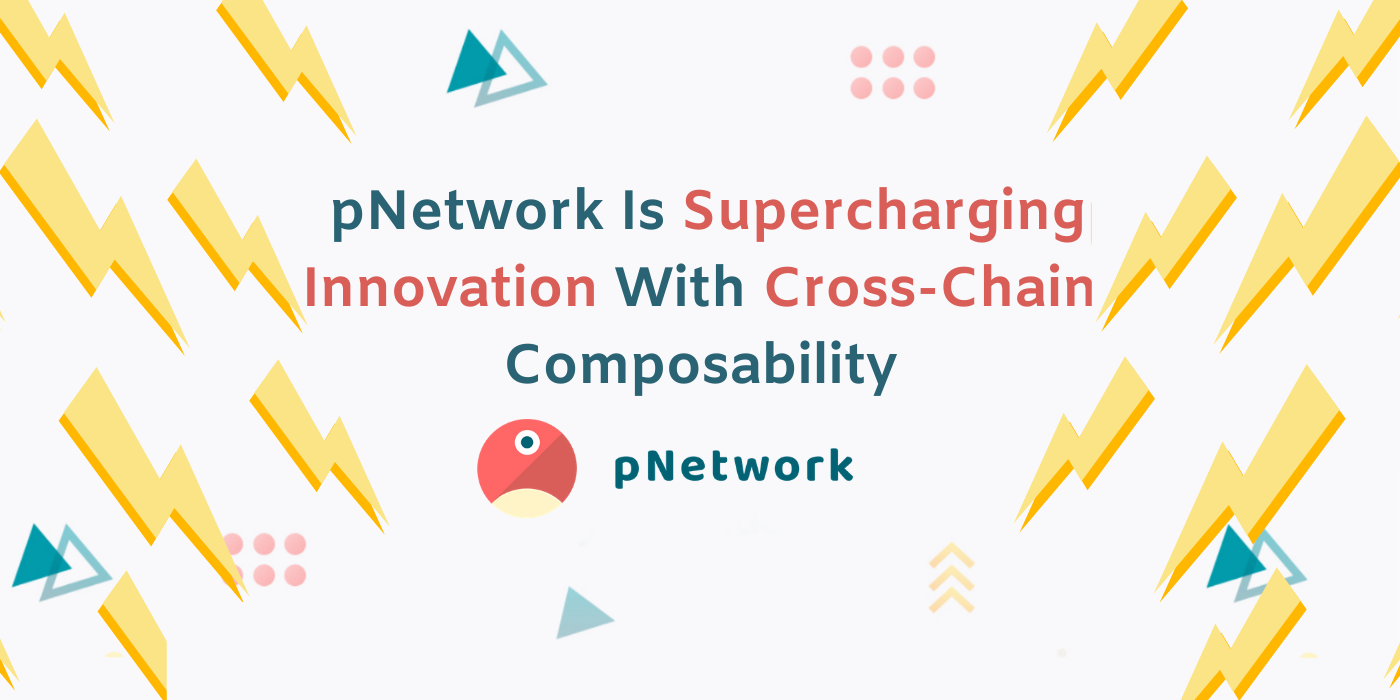 pNetwork Is Supercharging Innovation With Cross-Chain Composability