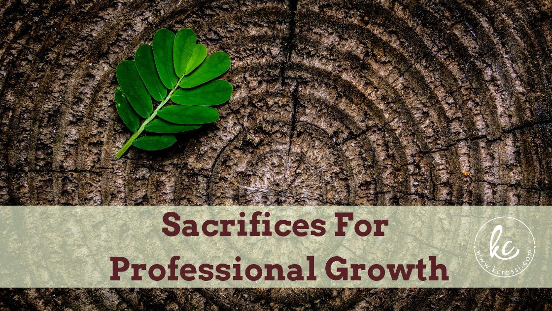 Sacrifices for Professional Growth by Kc Rossi, Business Coach.