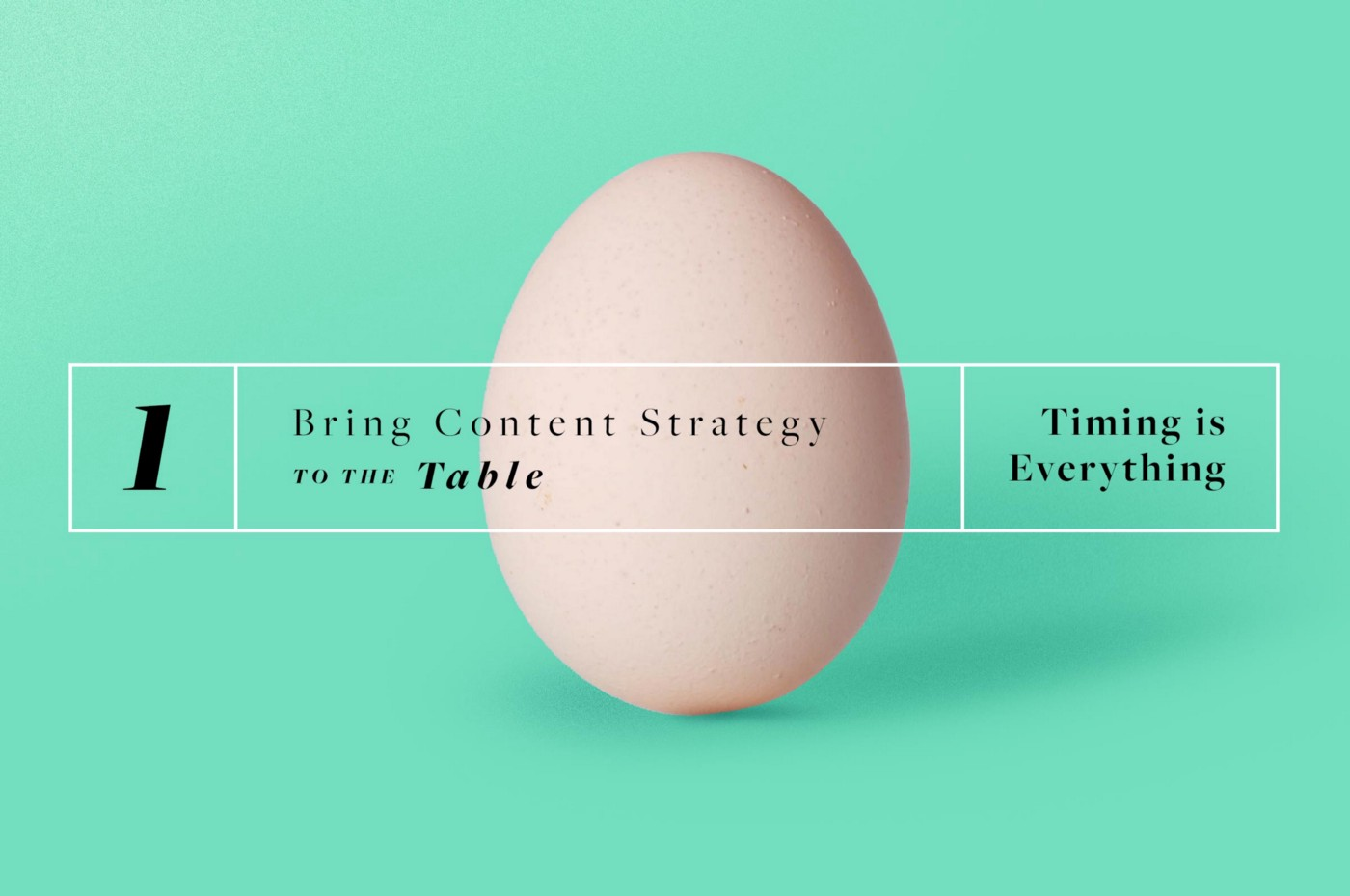 """A turqoise background with a picture of an egg. There is text over the egg that reads, """"1. Bring Content Strategy to your Table: Timing is Everything."""""""