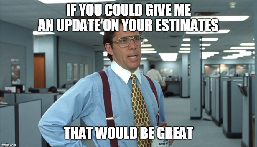Office Space Meme. Top Text: If you could give me an update on your estimates. Bottom Text: That would be great.