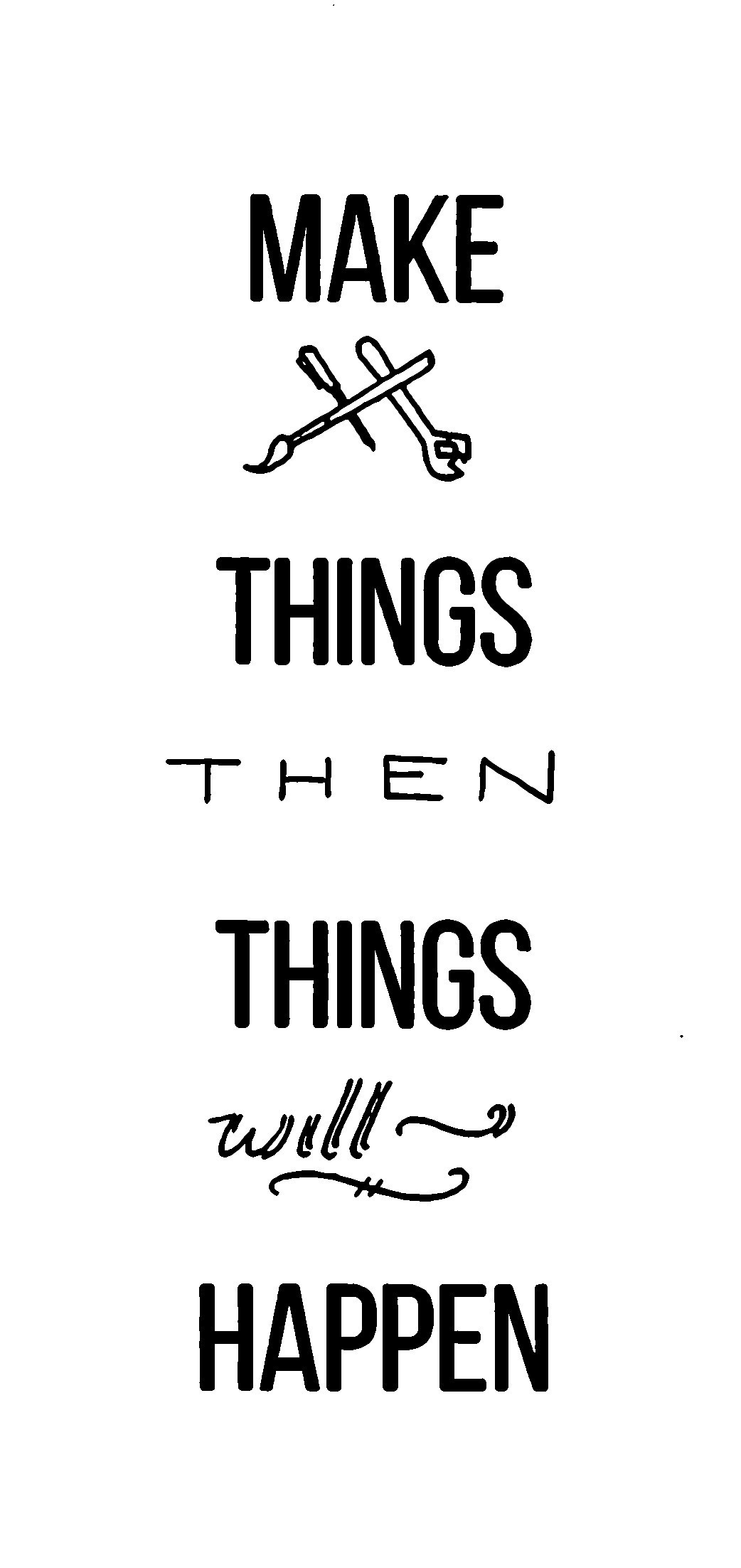 "Image says ""Make Things, Then Things Will Happen"""