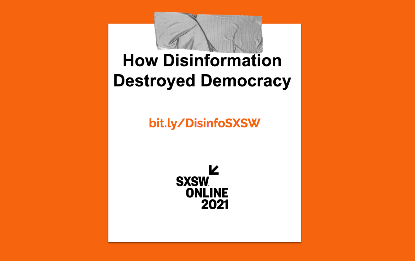 How Disinformation Destroyed Democracy. bit.ly/DisinfoSXSW SXSW Online 2021.