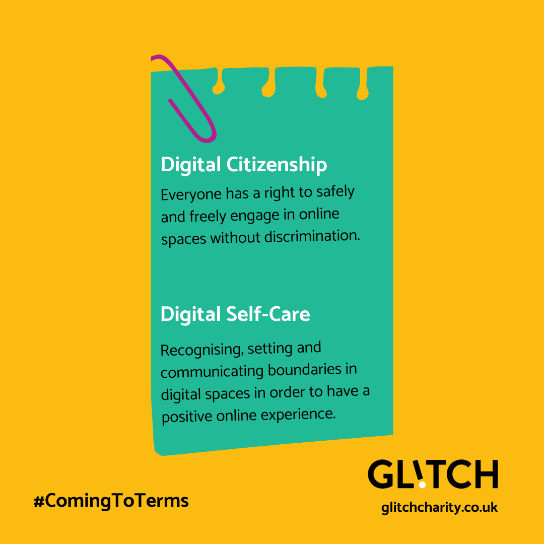 This is a graphic, of a green notebook and purple paperclip on a yellow background. The notebook defines two terms, in white font: ● Digital citizenship: everyone has a right to safely and freely engage in online spaces without discrimination ● Digital self-care: recognising, setting and communicating boundaries in digital spaces in order to have a positive online experience.