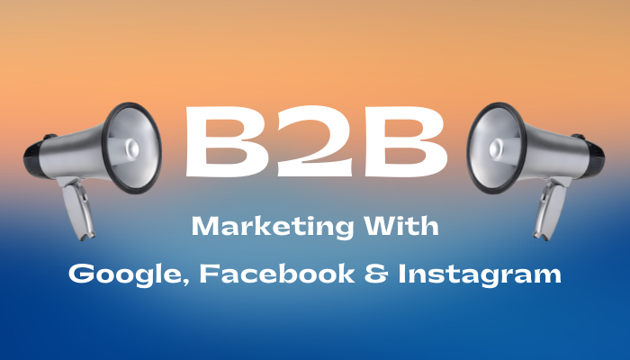 B2B Marketing With Google, Facebook and Instagram