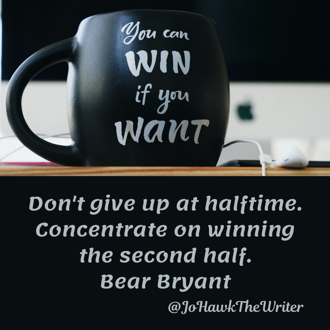 Don't give up at halftime. Concentrate on winning the second half. Bear Bryant