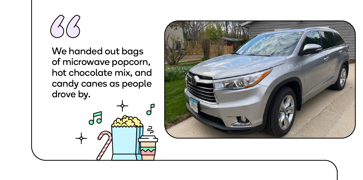 We handed out bags of microwave popcorn, hot chocolate mix, and candy canes as people drove by.