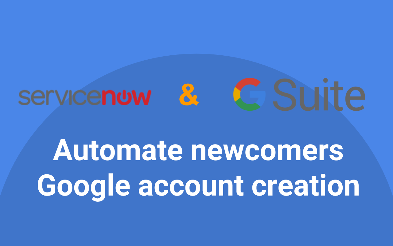 Google G Suite & ServiceNow — Automate newcomers Google account creation