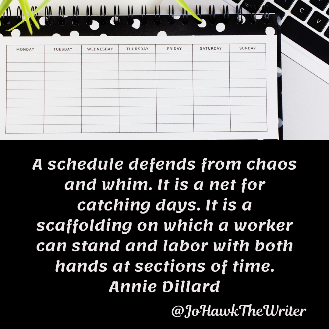 A schedule defends from chaos and whim. It is a net for catching days. It is a scaffolding on which a worker can stand and la