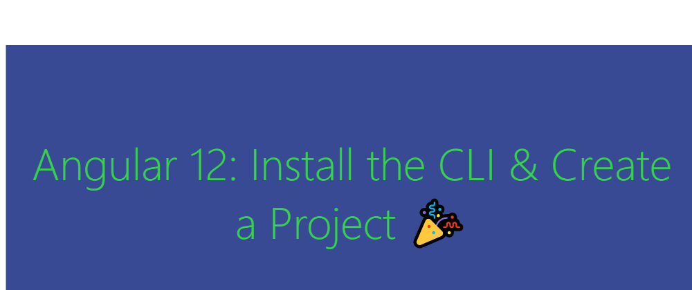 Angular 12: Install the CLI & Create a Project