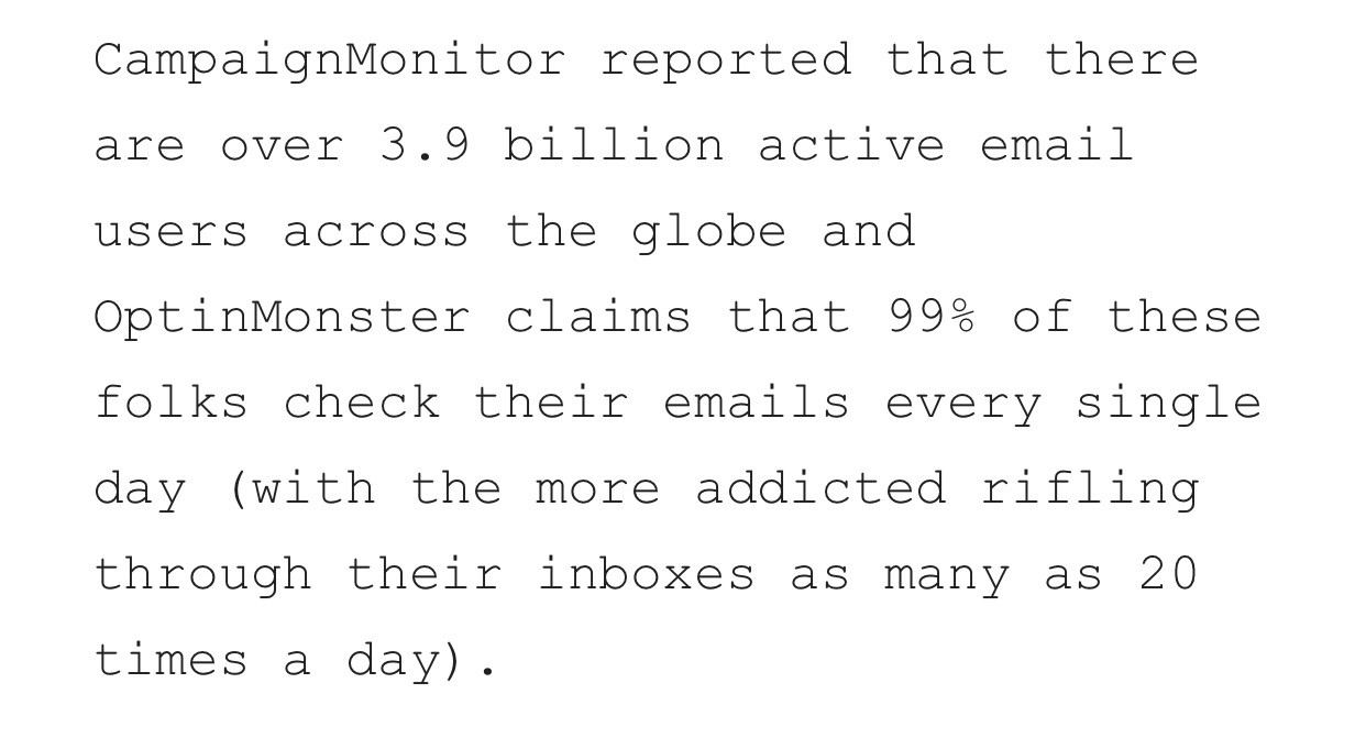 CampaignMonitor says there are over 3.9 billion email users globally. OptinMonster claims that 99% check their mails daily.