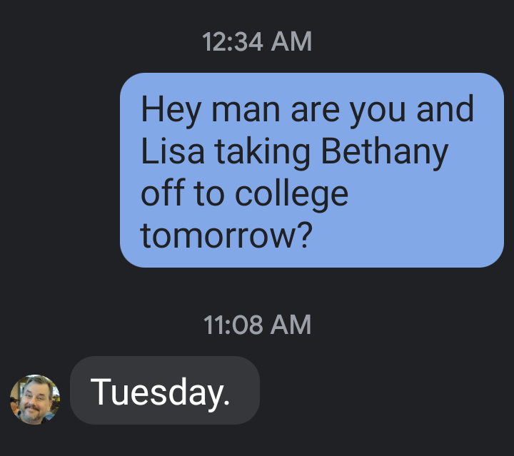 """Screenshot of a partial SMS message between two friends. Q:""""Hey man are you and Lisa taking Bethany off to college tomorrow?"""" A: """"Tuesday"""""""