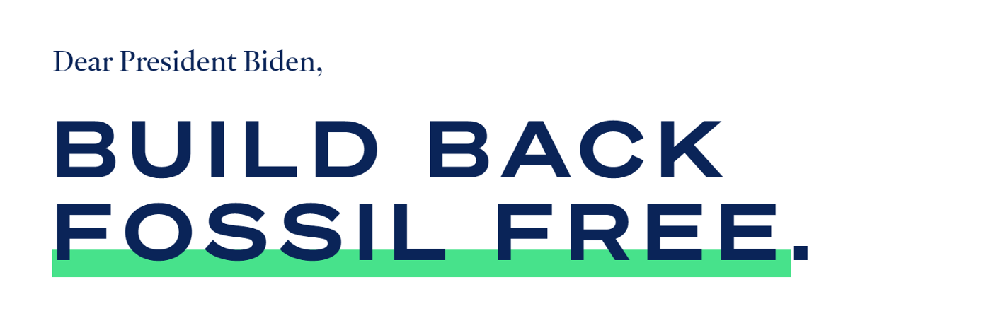 """A graphic with a white background. In the top left hand corner, it reads 'Dear President Biden' in blue font. Centered in the image it reads """"BUILD BACK FOSSIL FREE"""" in bold blue font. At the bottom of """"FOSSIL FREE"""" lies a green bar stretching across the expanse of the image."""