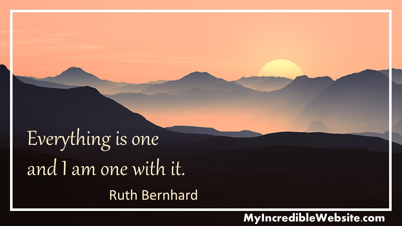 Everything is one and I am one with it.—Ruth Bernhard, photographer