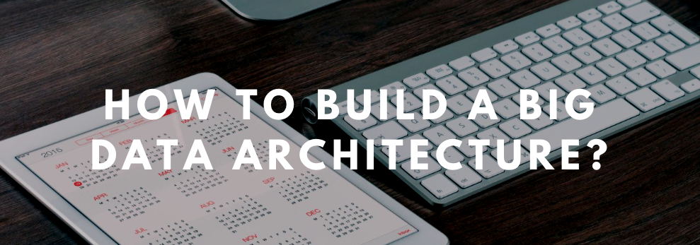 How To Build A Big Data Architecture?