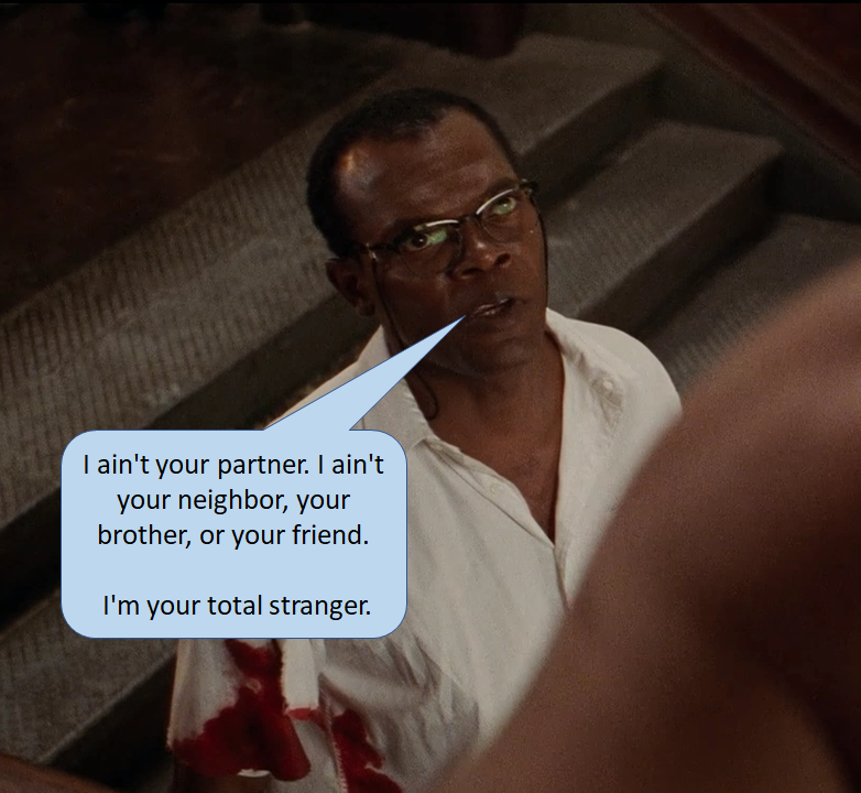 """""""I ain't your partner. I ain't your neighbor, your brother, or your friend.  I'm your total stranger."""" Samuel L Jackson as Zeus Carver in Die Hard with a Vengeance 1995"""