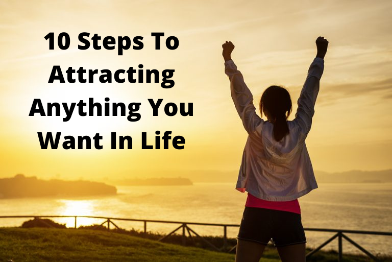 10 Steps To Attracting Anything You Want In Life