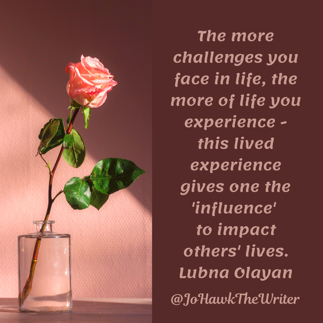 The more challenges you face in life, the more of life you experience—this lived experience gives one the 'influence' to impact others' lives. Lubna Olayan