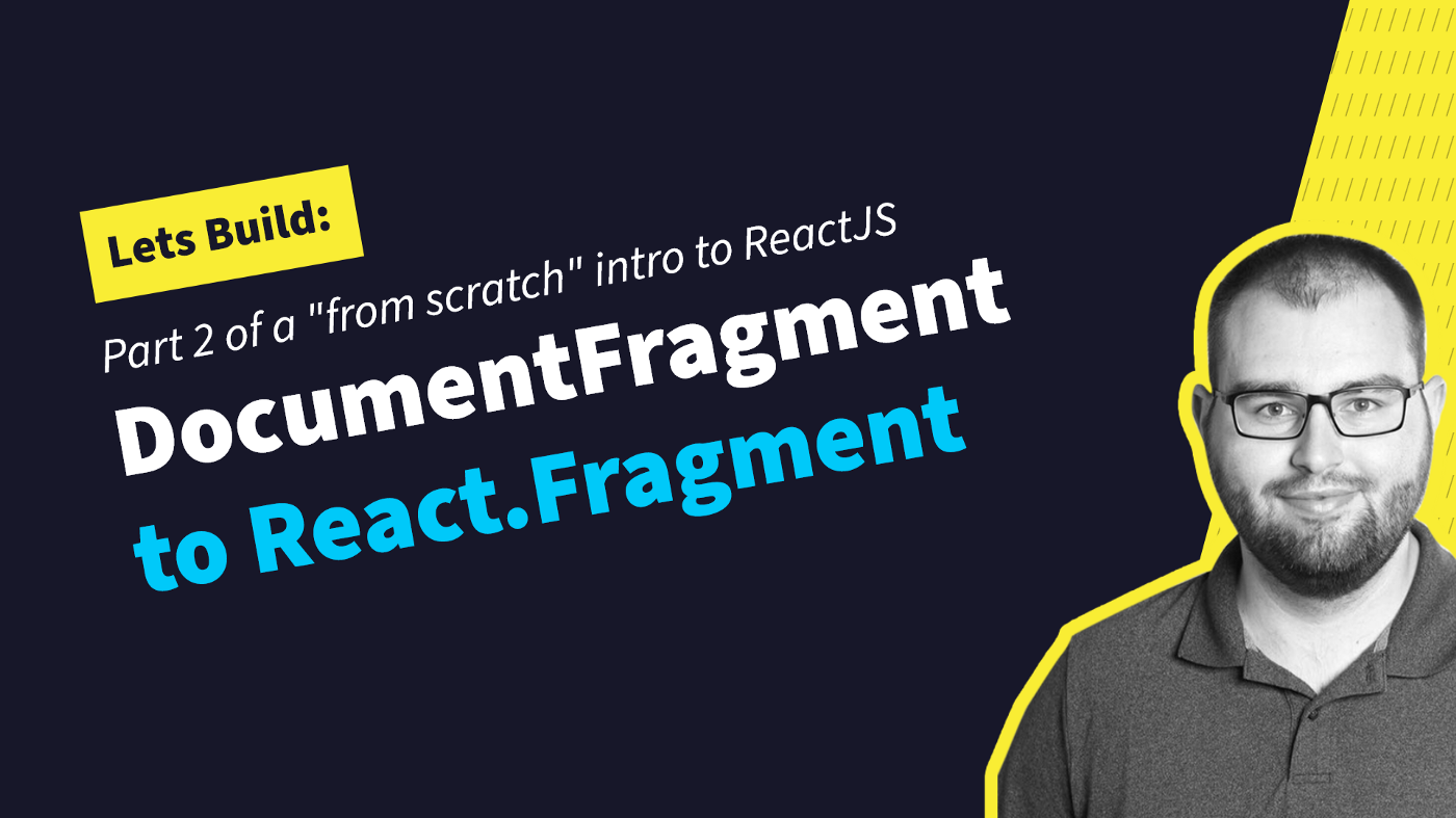 """Lets build: part 2 of a """"from scratch intro to ReactJS, DocumentFragment to React.Fragment"""
