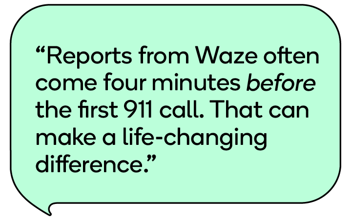 Reports from Waze often come four minutes before the first 911 call. That can make a life-changing difference.