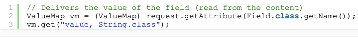 """// Delivers the value of the field (read from the content) ValueMap vm = (ValueMap) request.getAttribute(Field.class.getName()); vm.get(""""value, String.class"""");"""