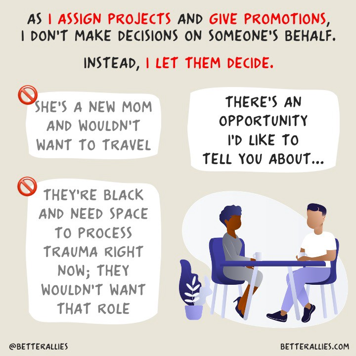 As I assign projects and give promotions, I don't make decisions on someone's behalf. Instead, I let them decide.