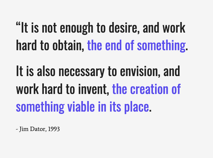 """A quote from Futurist Jim Dator: """"It is not enough to desire, the end of something. It is also necessary to envision, the creation of something viable in its place."""""""