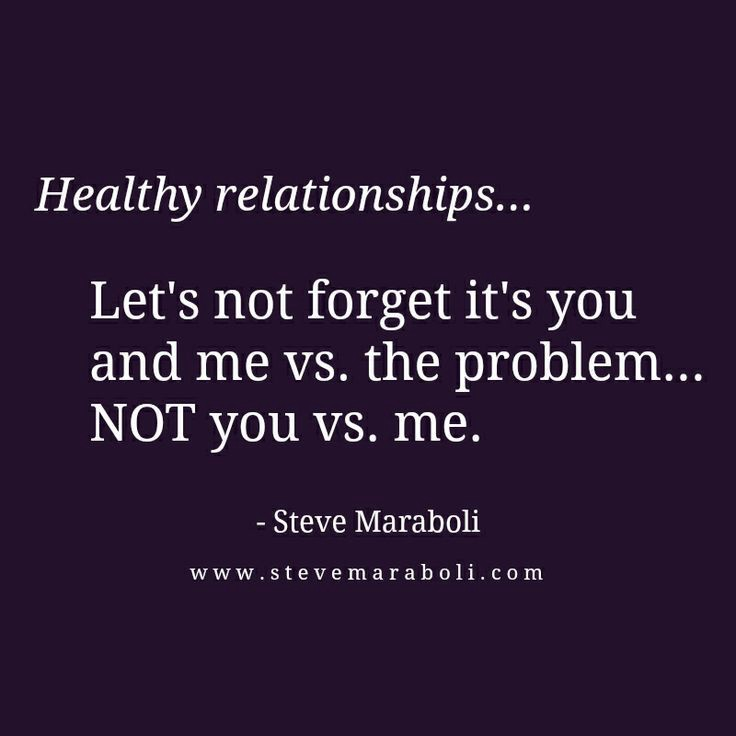 Healthy relationships… Let's not forget it's you and me vs. the problem… NOT you vs. me. — Steve Maraboli