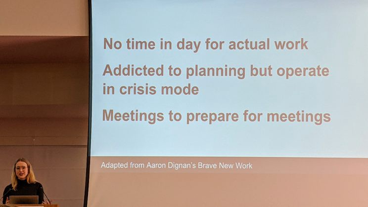 """Slide from Emily Bazalgette's talk: """"No time in day for actual work. Addicted to planning but operate in crisis mode. Meetings to prepare for meetings. Adapted from Aaron Dignan's Brave New Work."""""""