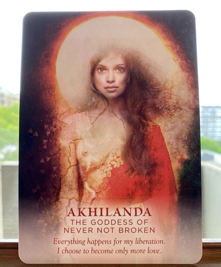 Artwork- Akhilanda: The Goddess of Never Not Broken. Everything happens for my liberation. I choose to become only more love.