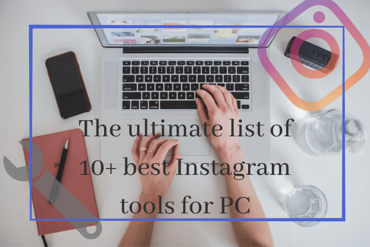 The ultimate list of 10+ best Instagram tools for PC