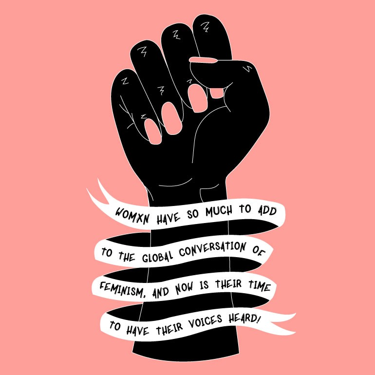 Woman have so much to add to the global conversation of Feminism, and now is their time to have their voices heard.