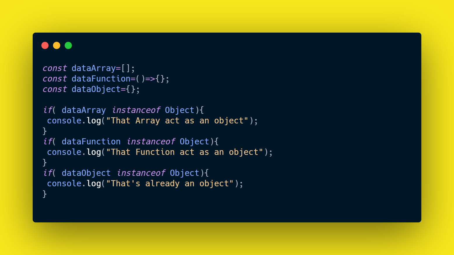 Using the instanceof operator to check if functions, arrays are instance of an object. Everything is an object in JavaScript