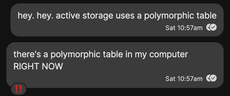 """A text message exchange where author wrote """"hey. hey. active storage uses a polymorphic table. there's a polymorphic table in my computer RIGHT NOW"""""""