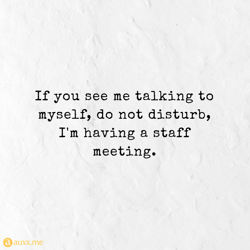 If you see me talking to myself, do not disturb, I'm having a staff meeting.