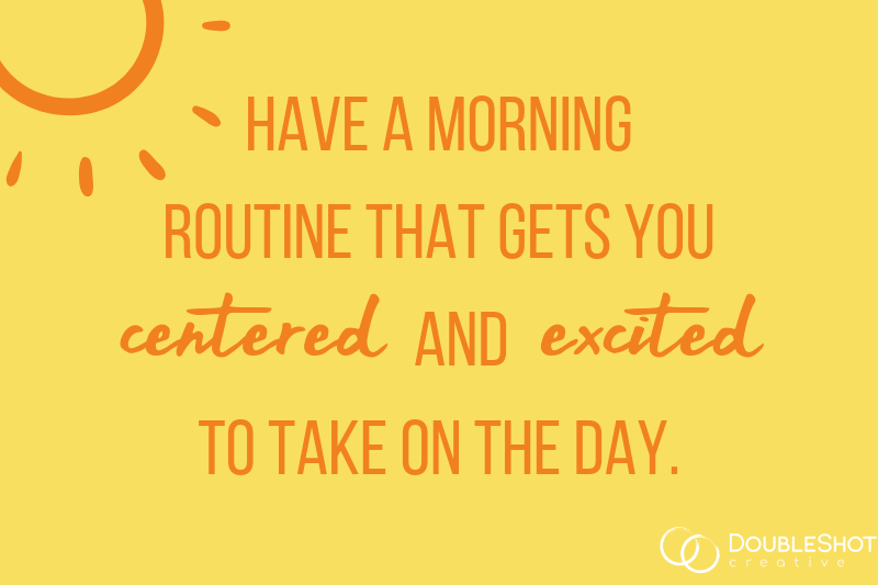 Have a morning routing that gets you centered and excited to take on the day.