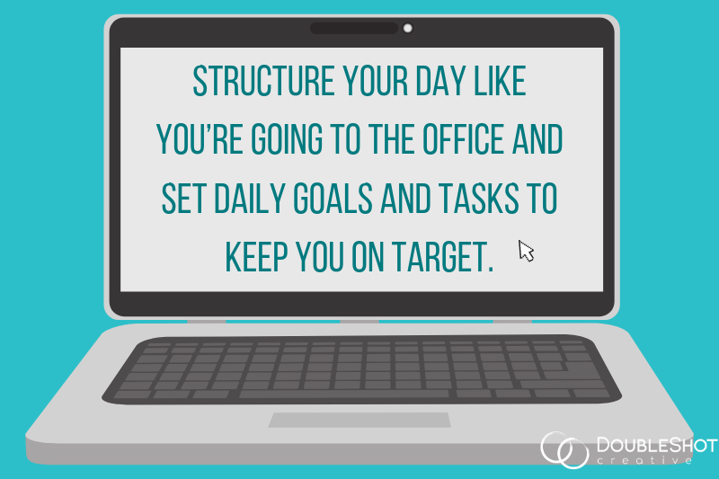 Structure your day like you're going to the office and set daily goals and tasks to keep you on target.