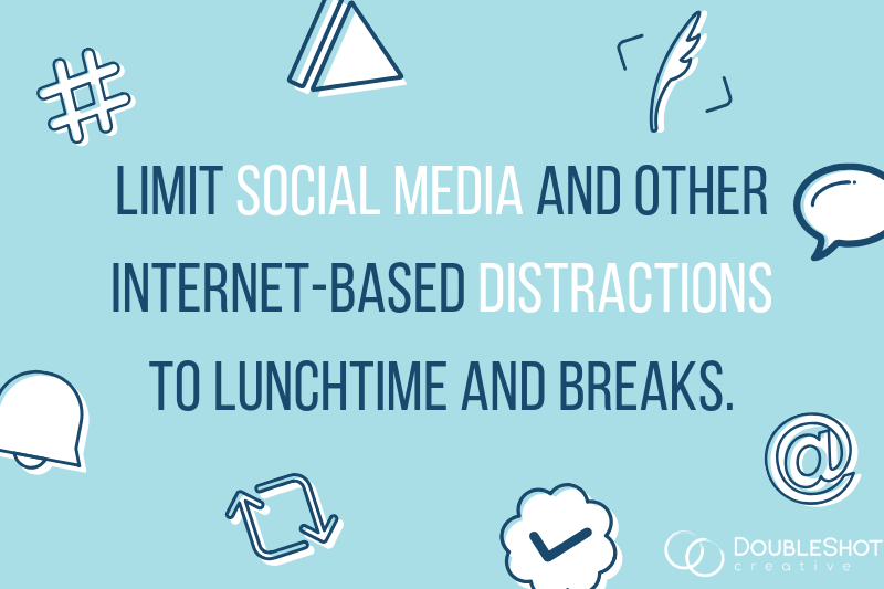 Limit social media and other internet-based distractions to lunchtime and breaks.