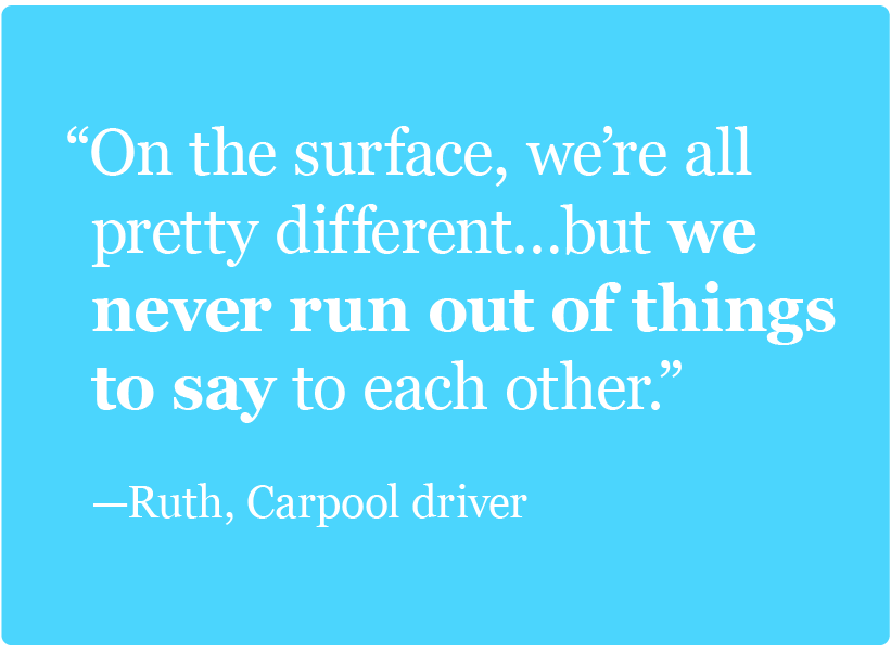 On the surface, we're all pretty different…but we never run out of things to say to each other. -Ruth, Carpool driver