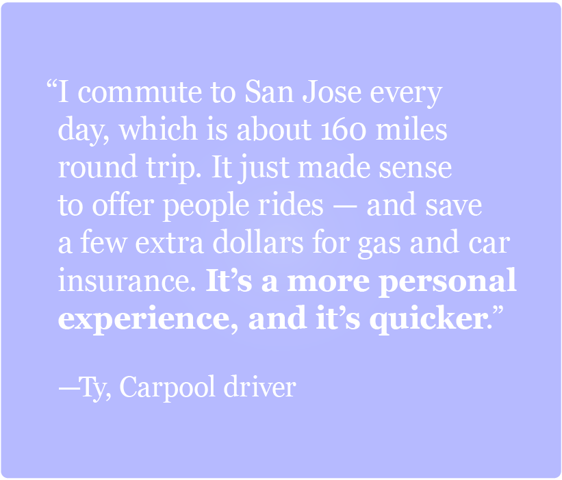 I commute to San Jose every day, which is about 160 miles round trip. It just made sense to offer people rides -Ty, Carpooler