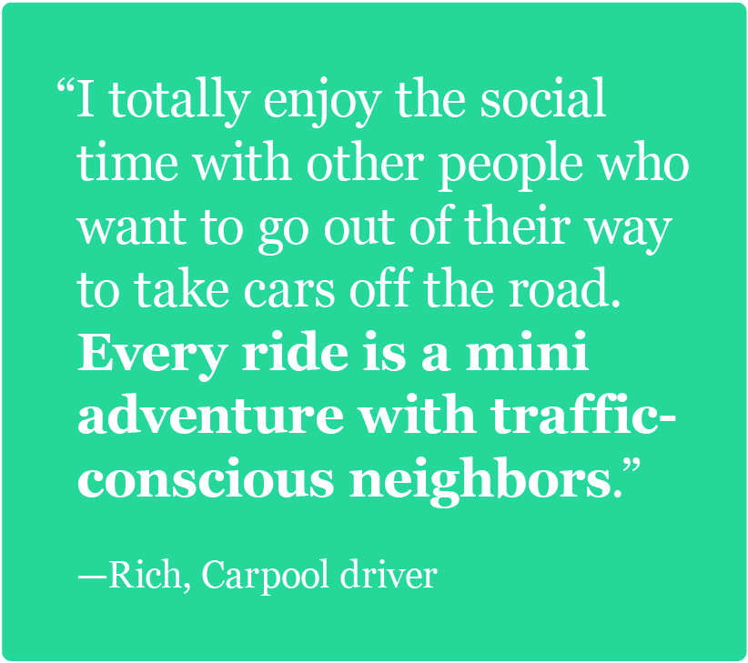 I totally enjoy the social time with other people who want to go out of their way to take cars off the road. -Rich, Carpooler