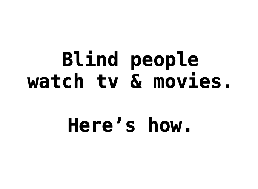 """an image of text that reads """"Blind people watch tv & movies. Here's how."""""""