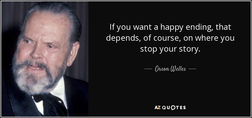 Orson Welles quote: If you want a happy ending, that depends, of course, on where you stop your story.
