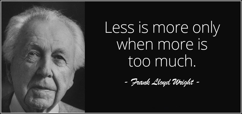 Less is more in the right context, thanks Frank Lloyd Wright