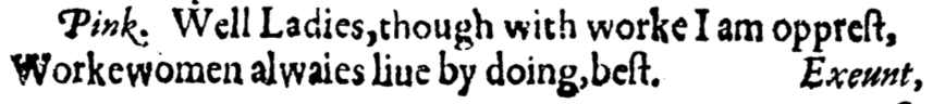 """Lines from the play: """"Well Ladies, though with worke I am opprest, / Workewomen alwaies liue by doing, best."""""""