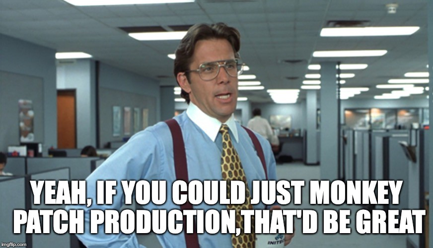 Yeah, if you could just monkey patch production, that would be great.